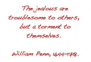 dealing with jealousy - quote from William Penn 1644-1718: the jealous are troublesome to others, but a torment to themselves.